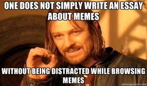 Meme E - one does not simply write an essay about memes janise deza s e