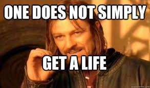 Get A Life Meme - one does not simply get a life one does not simply leave 9gag