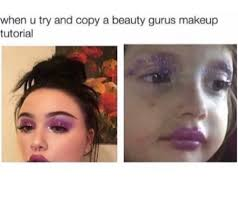 Make Up Meme - 17 things that perfectly describe you when you do your makeup gurl