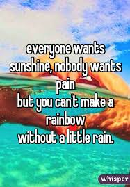 Everyone Wants To Make Me - wants sunshine nobody wants pain but you can t make a rainbow