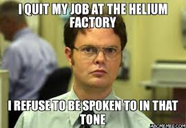 I Quit Meme - i quit my job at the helium factory i refuse to be spoken to in