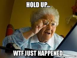 Hold Up Meme - hold up wtf just happened internet grandma make a meme