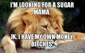 Sugar Mama Meme - i m looking for a sugar mama jk i have my own money bitches