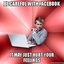 Hurt Feelings Meme - be careful with facebook it may just hurt your feelings overly