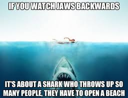 Jaws Meme - 19 movies that would be hilarious backwards hilarious movie and