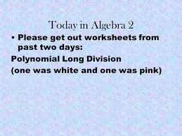 today in algebra 2 please get out worksheets from past two days