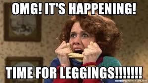 Leggings Meme - omg it s happening time for leggings excited leggings