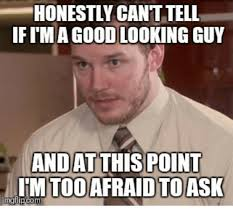 Good Looking Guy Meme - honestly cant tell ifima good looking guy and at this point imtoo