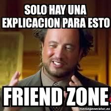 Friendzone Meme - meme ancient aliens solo hay una explicacion para esto friend zone