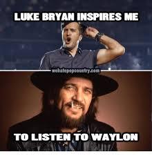 Luke Bryan Memes - luke bryan inspires me wehatepopcountrycom to listen to waylon