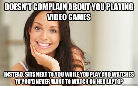 Girls Playing Video Games Meme - doesn t complain about you playing video games instead sits next