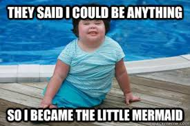Mermaid Meme - they said i could be anything so i became the little mermaid