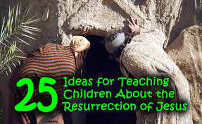 25 ideas for teaching children about the resurrection of jesus