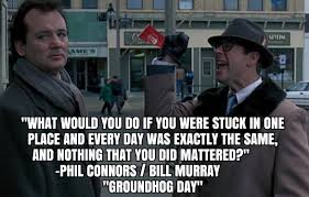 Bill Murray Groundhog Day Meme - what would you do if you were stuck in one place and every day was