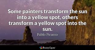 some painters transform the sun into a yellow spot others transform