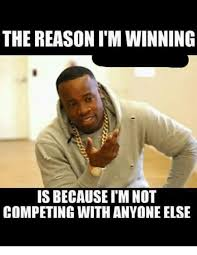 Winning Meme - the reason i m winning is because i m not competing with anyone else