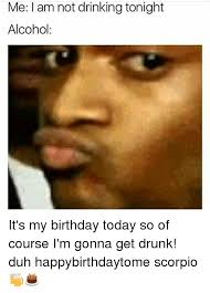 Drunk Birthday Meme - me i am not drinking tonight alcohol it s my birthday today so of