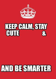 Create Keep Calm Meme - meme creator keep calm stay cute and be smarter