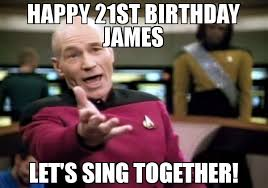 Happy 21 Birthday Meme - happy 21st birthday james let s sing together meme picard wtf