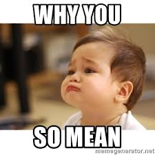 Why You So Mean Meme - why you so mean cute sad baby meme generator