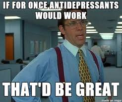 as a guy who was on antidepressants for 4 months which didnt work