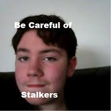 Stalker Meme - this is my first ever stalker meme i made this because i think that