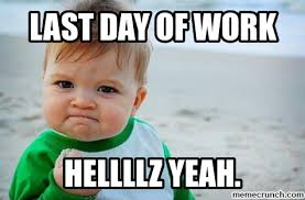 Last Day Of Work Meme - day of work