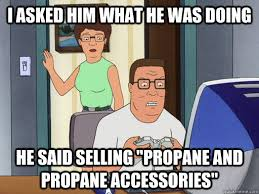 Meme Accessories - i asked him what he was doing he said selling propane and propane