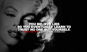 you believe lies so you eventually learn to trust no one but