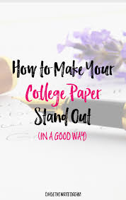 writing papers for college how to make your college paper stand out in a good way writing how to make your college paper stand out in a good way