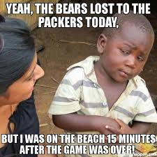Bears Packers Meme - yeah the bears lost to the packers today but i was on the beach