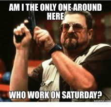 Working On Saturday Meme - 25 best memes about working on saturday meme working on