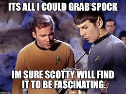 Scotty Meme - its all i could grab spock im sure scotty will find it to be