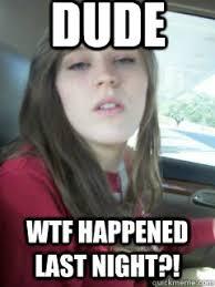 Girl Wtf Meme - dude wtf happened last night fucked up girl quickmeme