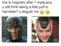 Magneto Meme - this is magneto after 1 marijuana u still think taking a little