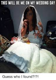 Wedding Day Meme - this will be me on my wedding day guess who i found