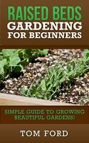 Raised Gardens For Beginners - raised bed gardening for beginners simple guide to growing