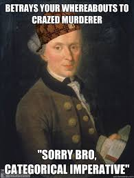 Kant Memes - betrays your whereabouts to crazed murderer sorry bro categorical