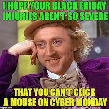 Cyber Monday Meme - hope your black friday injuries aren t too severe imgflip