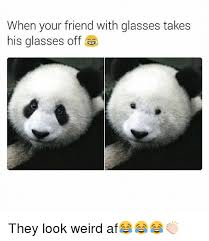 Glasses Off Meme - when your friend with glasses takes his glasses off they look