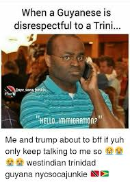 Trini Memes - when a guyanese is disrespectful to a trini onyc socacfunkie hello