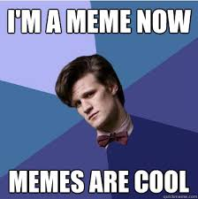 I M A Nerd Meme - doctor who memes im a meme now memes are cool doctor who