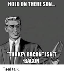 Real Talk Meme - hold on there son turkey bacon isnt bacon real talk meme on me me