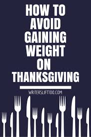 how to not gain weight on thanksgiving writers lift