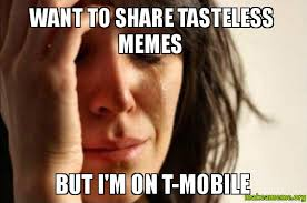 T Mobile Meme - want to share tasteless memes but i m on t mobile make a meme