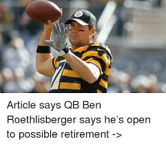 Ben Roethlisberger Meme - article says qb ben roethlisberger says he s open to possible
