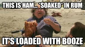 Ham Meme - this is ham soaked in rum it s loaded with booze misc