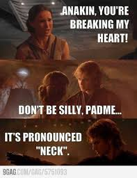 Meme Pronounced - anakin you re breaking my heart don t be silly padm礬 it s