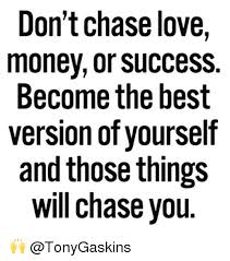 Chase You Meme - don t chase love money or success become the best version of