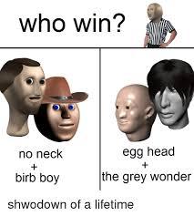Meme Head - who win egg head no neck the grey wonder birb boy shwodown of a